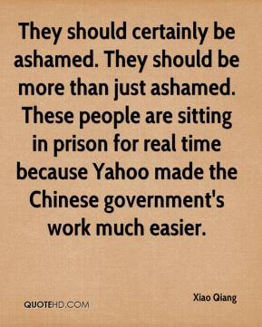 Xiao Qiang  - They should certainly be ashamed. They should be more than just ashamed. These people are sitting in prison for real time because Yahoo made the Chinese government's work much easier.