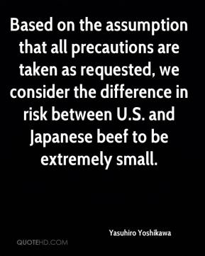 Yasuhiro Yoshikawa  - Based on the assumption that all precautions are taken as requested, we consider the difference in risk between U.S. and Japanese beef to be extremely small.