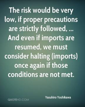 Yasuhiro Yoshikawa  - The risk would be very low, if proper precautions are strictly followed, ... And even if imports are resumed, we must consider halting (imports) once again if those conditions are not met.