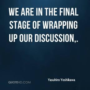 Yasuhiro Yoshikawa  - We are in the final stage of wrapping up our discussion.