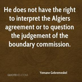 Yemane Gebremeskel  - He does not have the right to interpret the Algiers agreement or to question the judgement of the boundary commission.