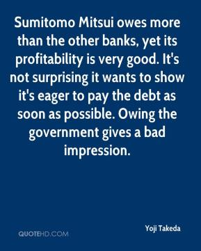 Yoji Takeda  - Sumitomo Mitsui owes more than the other banks, yet its profitability is very good. It's not surprising it wants to show it's eager to pay the debt as soon as possible. Owing the government gives a bad impression.