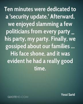 Yossi Sarid  - Ten minutes were dedicated to a 'security update.' Afterward, we enjoyed slamming a few politicians from every party _ his party, my party. Finally, we gossiped about our families ... His face shone, and it was evident he had a really good time.