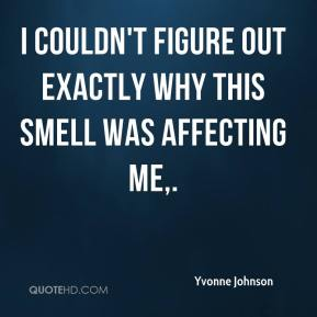 Yvonne Johnson  - I couldn't figure out exactly why this smell was affecting me.