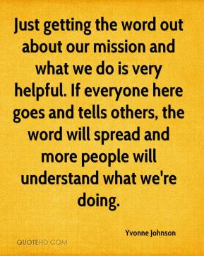 Yvonne Johnson  - Just getting the word out about our mission and what we do is very helpful. If everyone here goes and tells others, the word will spread and more people will understand what we're doing.