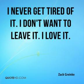 Zack Greinke  - I never get tired of it. I don't want to leave it. I love it.