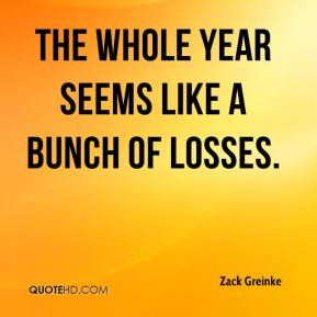 Zack Greinke  - The whole year seems like a bunch of losses.