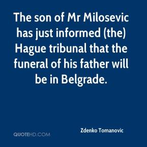 Zdenko Tomanovic  - The son of Mr Milosevic has just informed (the) Hague tribunal that the funeral of his father will be in Belgrade.