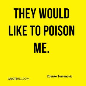 Zdenko Tomanovic  - They would like to poison me.