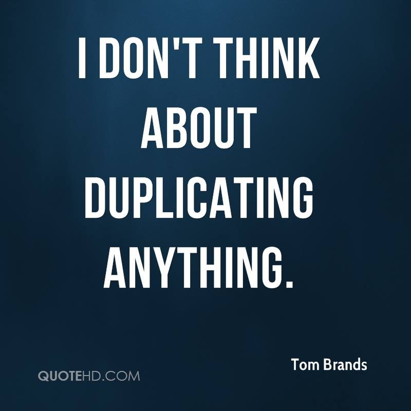 I don't think about duplicating anything.