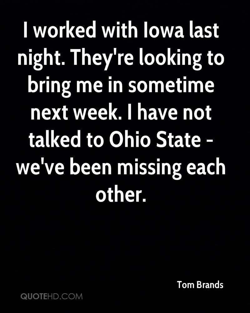 I worked with Iowa last night. They're looking to bring me in sometime next week. I have not talked to Ohio State - we've been missing each other.