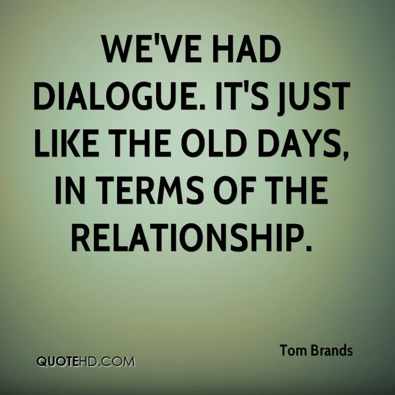 We've had dialogue. It's just like the old days, in terms of the relationship.