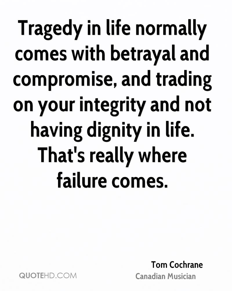 Tragedy in life normally comes with betrayal and compromise, and trading on your integrity and not having dignity in life. That's really where failure comes.