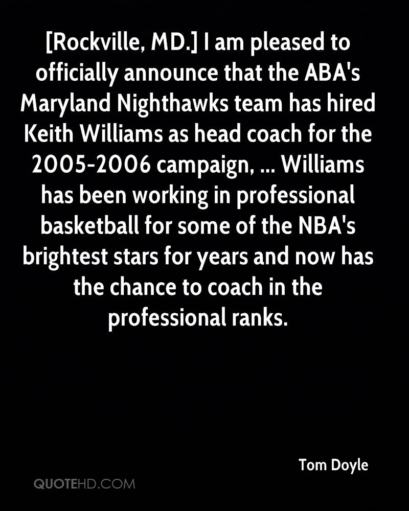 [Rockville, MD.] I am pleased to officially announce that the ABA's Maryland Nighthawks team has hired Keith Williams as head coach for the 2005-2006 campaign, ... Williams has been working in professional basketball for some of the NBA's brightest stars for years and now has the chance to coach in the professional ranks.