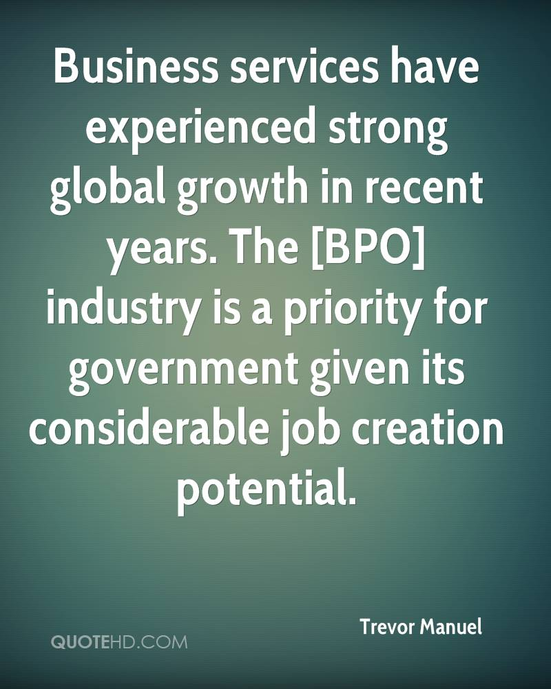Business services have experienced strong global growth in recent years. The [BPO] industry is a priority for government given its considerable job creation potential.