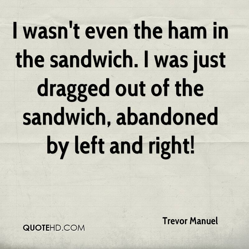 I wasn't even the ham in the sandwich. I was just dragged out of the sandwich, abandoned by left and right!