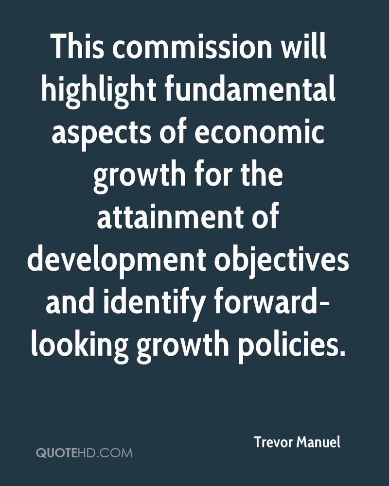 This commission will highlight fundamental aspects of economic growth for the attainment of development objectives and identify forward-looking growth policies.