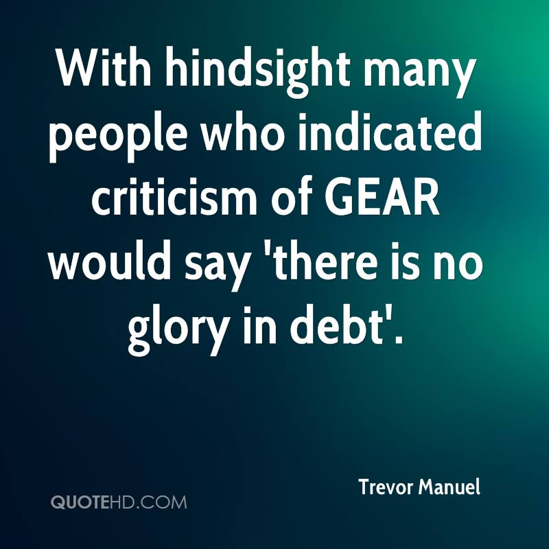 With hindsight many people who indicated criticism of GEAR would say 'there is no glory in debt'.