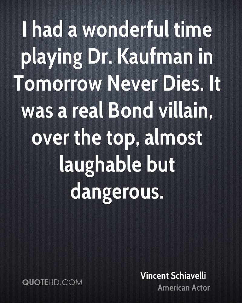 I had a wonderful time playing Dr. Kaufman in Tomorrow Never Dies. It was a real Bond villain, over the top, almost laughable but dangerous.