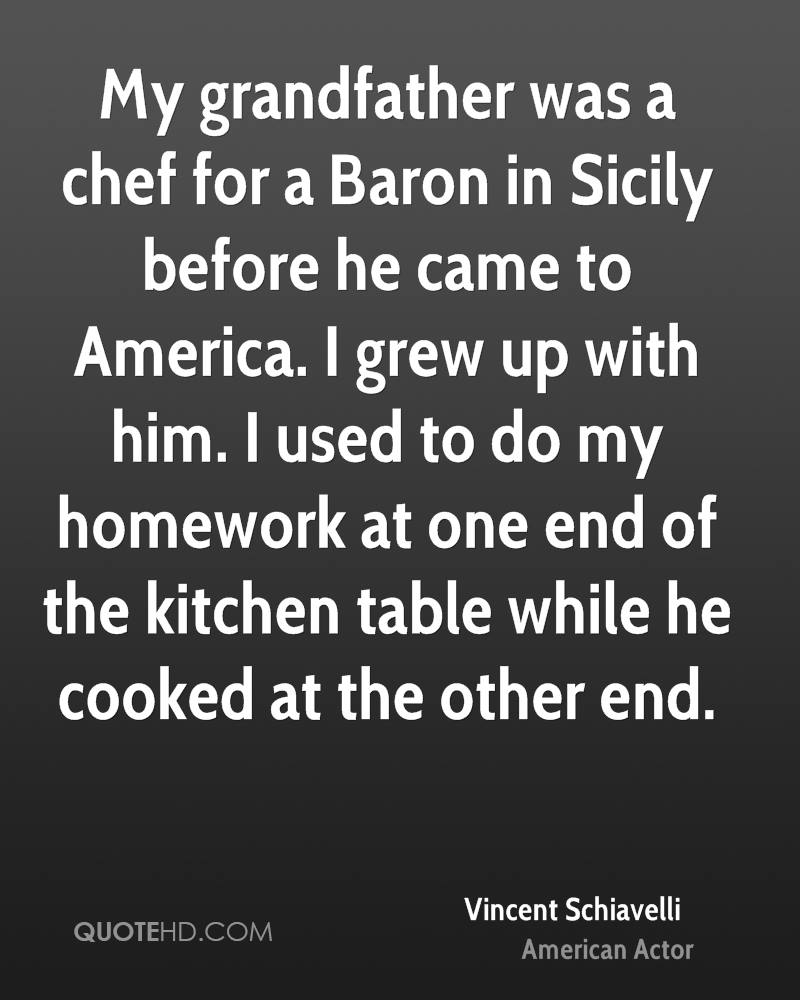 My grandfather was a chef for a Baron in Sicily before he came to America. I grew up with him. I used to do my homework at one end of the kitchen table while he cooked at the other end.