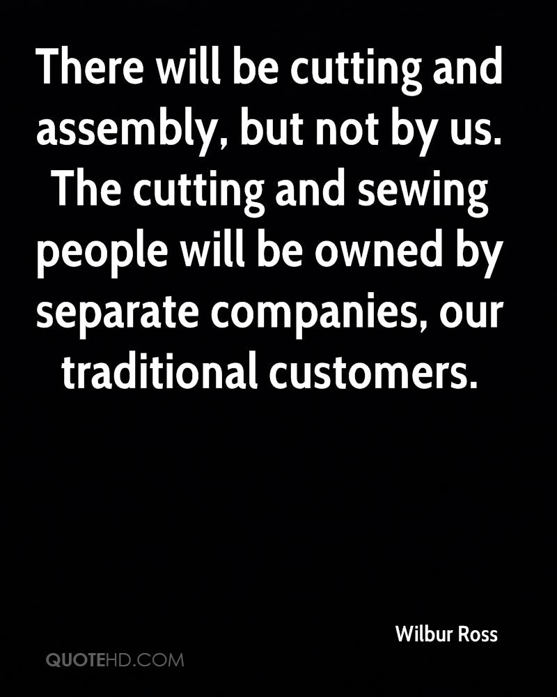 There will be cutting and assembly, but not by us. The cutting and sewing people will be owned by separate companies, our traditional customers.