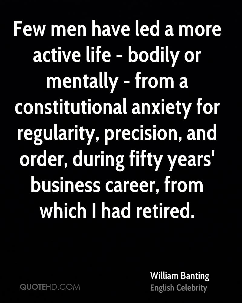 Few men have led a more active life - bodily or mentally - from a constitutional anxiety for regularity, precision, and order, during fifty years' business career, from which I had retired.