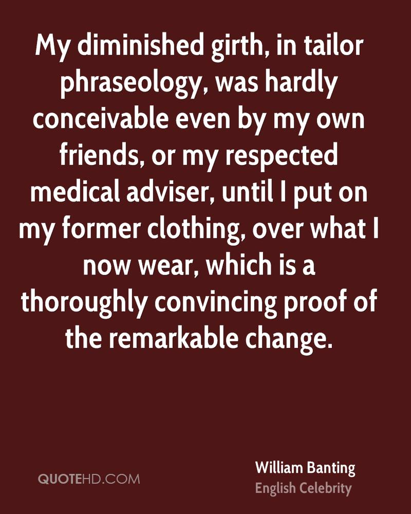 My diminished girth, in tailor phraseology, was hardly conceivable even by my own friends, or my respected medical adviser, until I put on my former clothing, over what I now wear, which is a thoroughly convincing proof of the remarkable change.