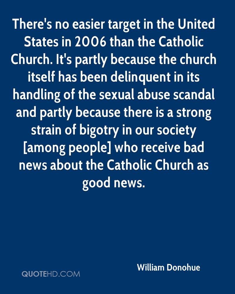 There's no easier target in the United States in 2006 than the Catholic Church. It's partly because the church itself has been delinquent in its handling of the sexual abuse scandal and partly because there is a strong strain of bigotry in our society [among people] who receive bad news about the Catholic Church as good news.