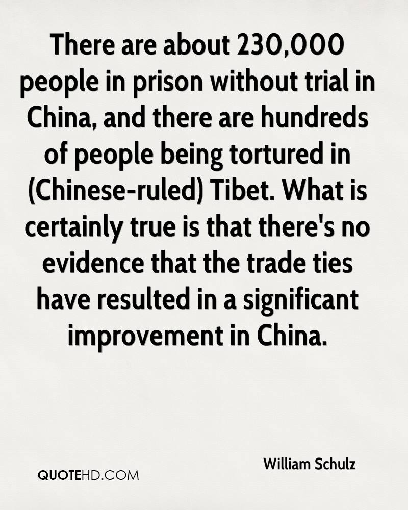 There are about 230,000 people in prison without trial in China, and there are hundreds of people being tortured in (Chinese-ruled) Tibet. What is certainly true is that there's no evidence that the trade ties have resulted in a significant improvement in China.