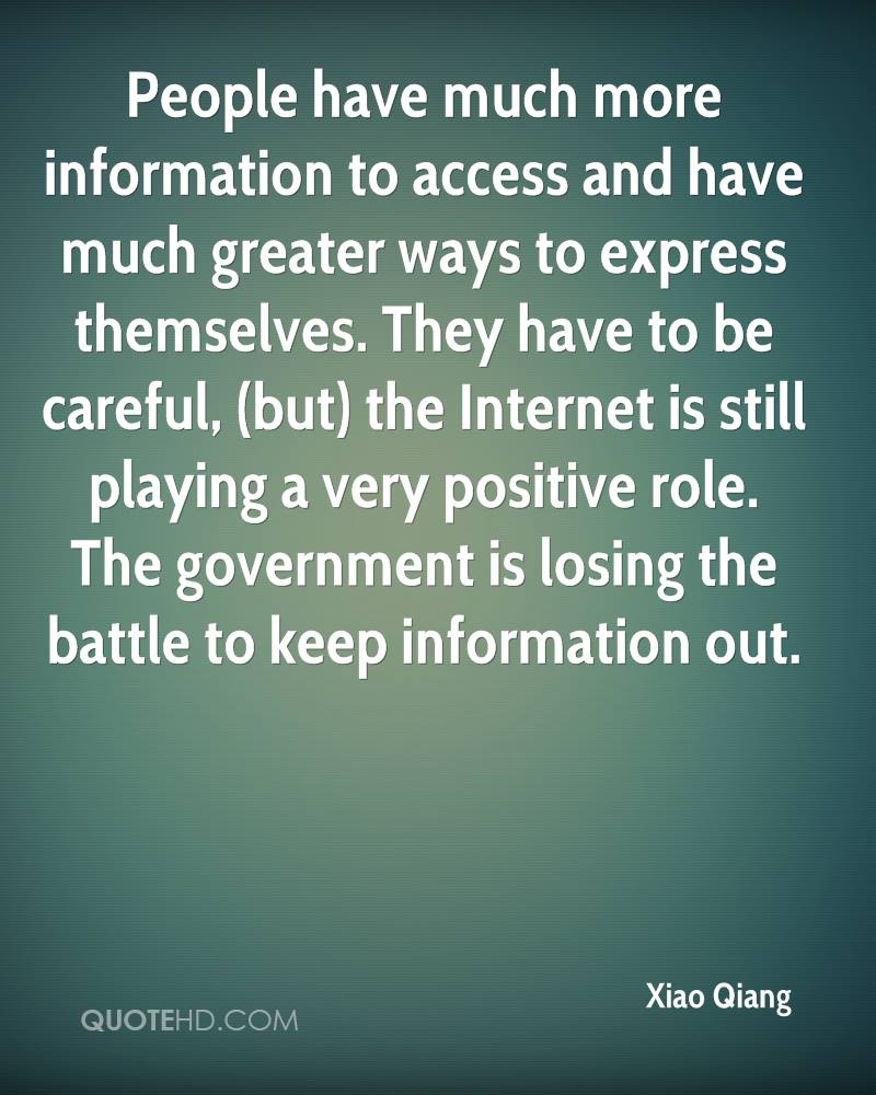 People have much more information to access and have much greater ways to express themselves. They have to be careful, (but) the Internet is still playing a very positive role. The government is losing the battle to keep information out.