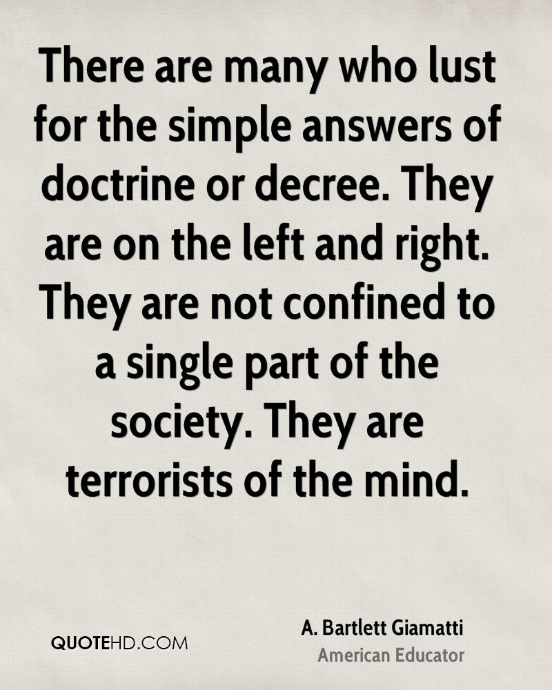 There are many who lust for the simple answers of doctrine or decree. They are on the left and right. They are not confined to a single part of the society. They are terrorists of the mind.
