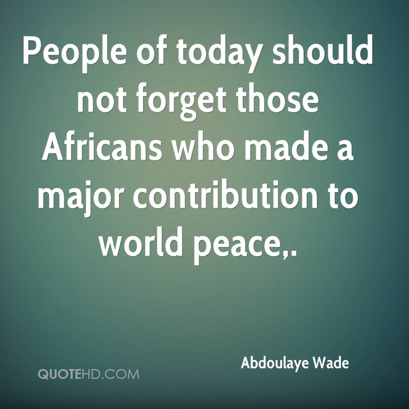 People of today should not forget those Africans who made a major contribution to world peace.