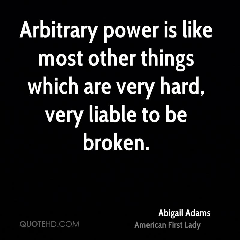 Arbitrary power is like most other things which are very hard, very liable to be broken.