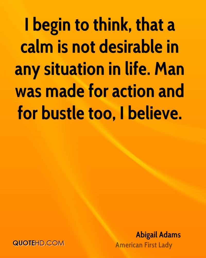 I begin to think, that a calm is not desirable in any situation in life. Man was made for action and for bustle too, I believe.