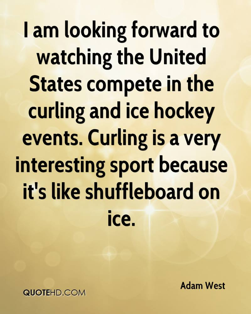 I am looking forward to watching the United States compete in the curling and ice hockey events. Curling is a very interesting sport because it's like shuffleboard on ice.