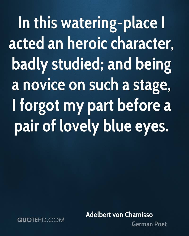In this watering-place I acted an heroic character, badly studied; and being a novice on such a stage, I forgot my part before a pair of lovely blue eyes.