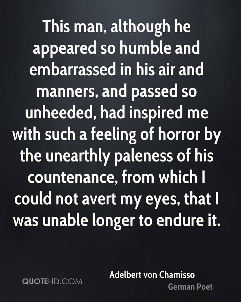 This man, although he appeared so humble and embarrassed in his air and manners, and passed so unheeded, had inspired me with such a feeling of horror by the unearthly paleness of his countenance, from which I could not avert my eyes, that I was unable longer to endure it.