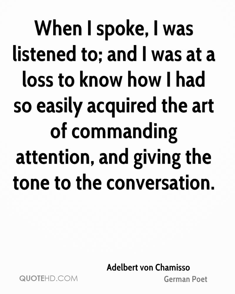 When I spoke, I was listened to; and I was at a loss to know how I had so easily acquired the art of commanding attention, and giving the tone to the conversation.