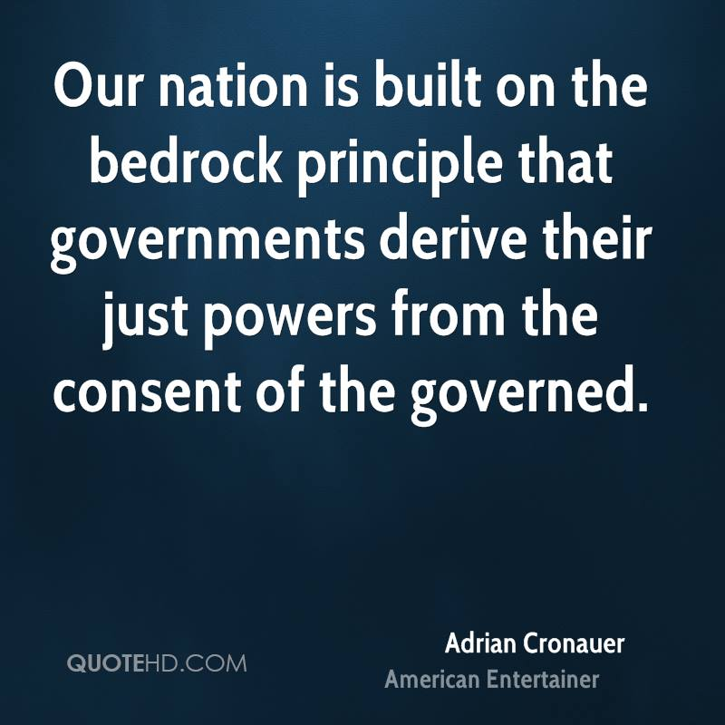 Our nation is built on the bedrock principle that governments derive their just powers from the consent of the governed.