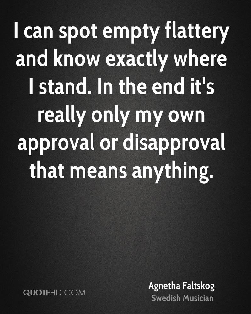 I can spot empty flattery and know exactly where I stand. In the end it's really only my own approval or disapproval that means anything.