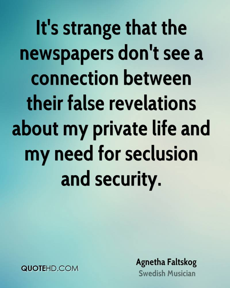 It's strange that the newspapers don't see a connection between their false revelations about my private life and my need for seclusion and security.