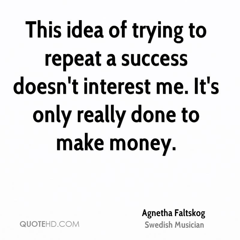 This idea of trying to repeat a success doesn't interest me. It's only really done to make money.