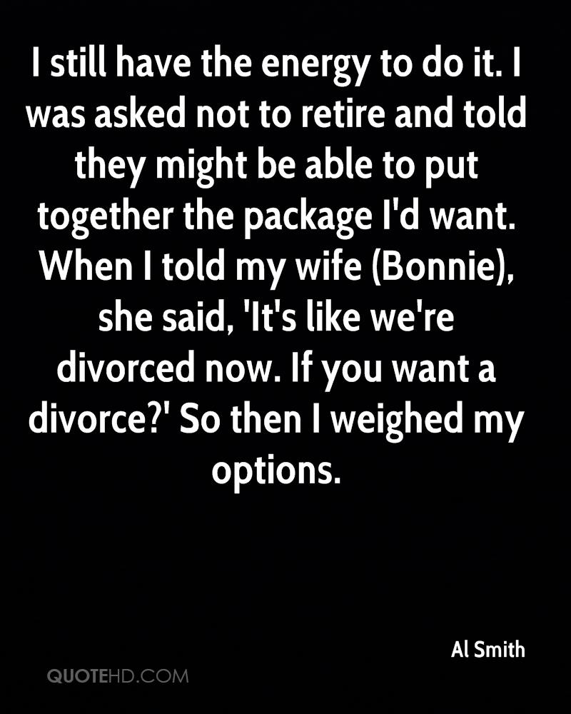 I still have the energy to do it. I was asked not to retire and told they might be able to put together the package I'd want. When I told my wife (Bonnie), she said, 'It's like we're divorced now. If you want a divorce?' So then I weighed my options.