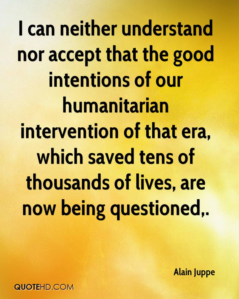 I can neither understand nor accept that the good intentions of our humanitarian intervention of that era, which saved tens of thousands of lives, are now being questioned.