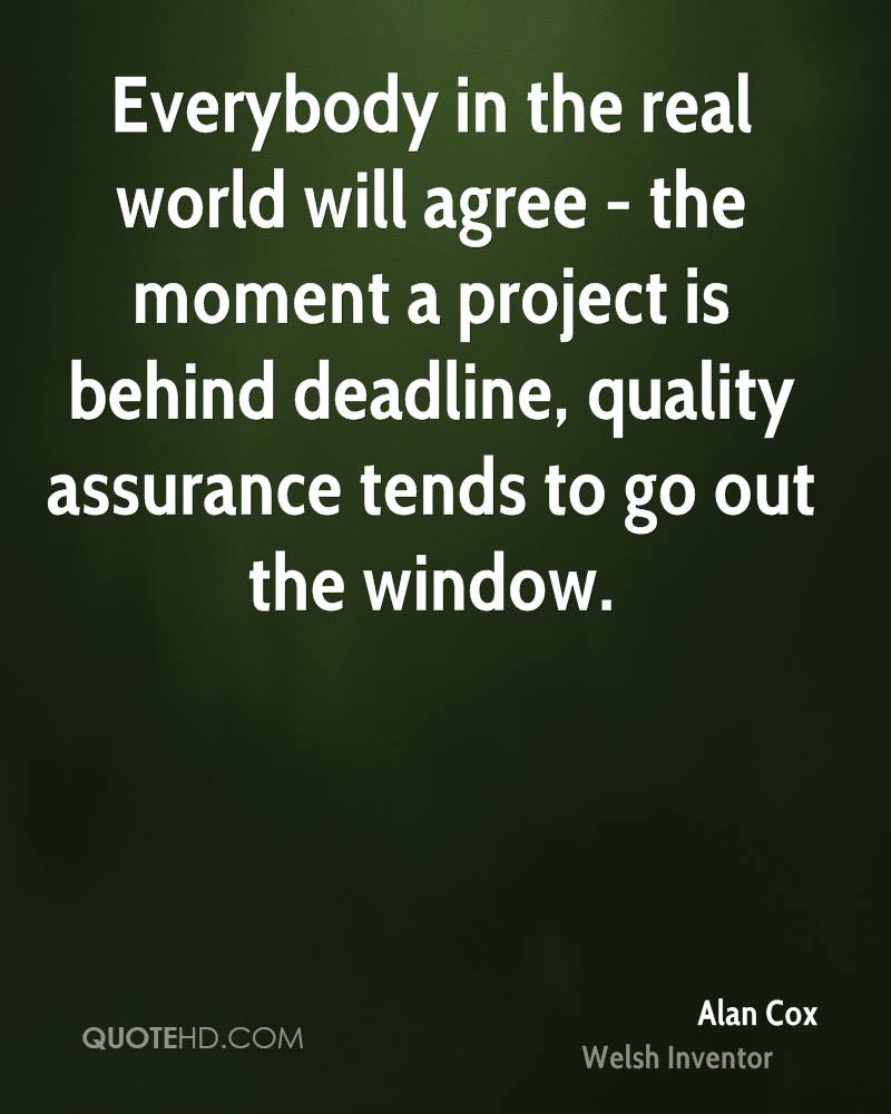 Everybody in the real world will agree - the moment a project is behind deadline, quality assurance tends to go out the window.