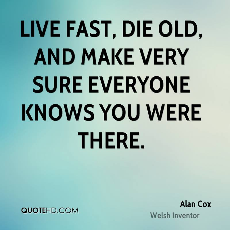 Live fast, die old, and make very sure everyone knows you were there.