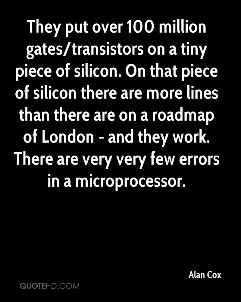 They put over 100 million gates/transistors on a tiny piece of silicon. On that piece of silicon there are more lines than there are on a roadmap of London - and they work. There are very very few errors in a microprocessor.