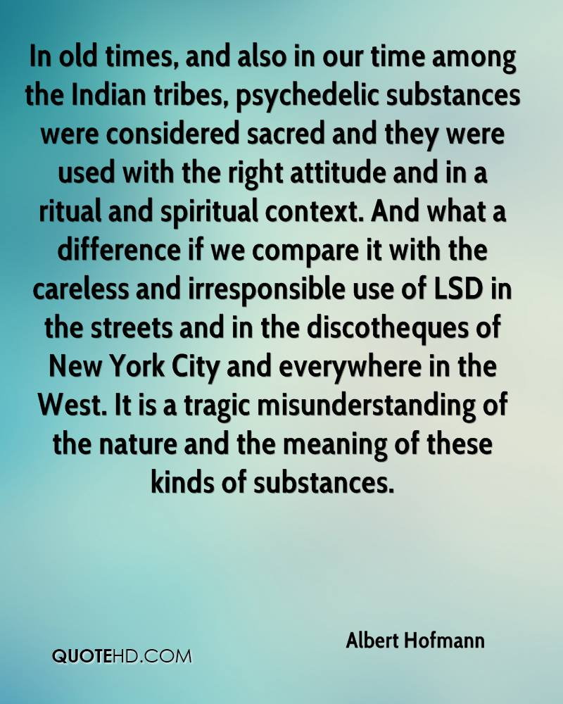 In old times, and also in our time among the Indian tribes, psychedelic substances were considered sacred and they were used with the right attitude and in a ritual and spiritual context. And what a difference if we compare it with the careless and irresponsible use of LSD in the streets and in the discotheques of New York City and everywhere in the West. It is a tragic misunderstanding of the nature and the meaning of these kinds of substances.