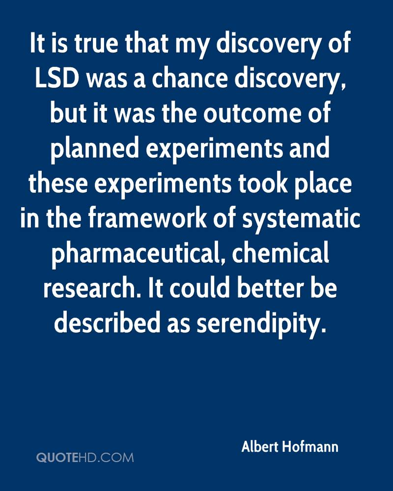 It is true that my discovery of LSD was a chance discovery, but it was the outcome of planned experiments and these experiments took place in the framework of systematic pharmaceutical, chemical research. It could better be described as serendipity.