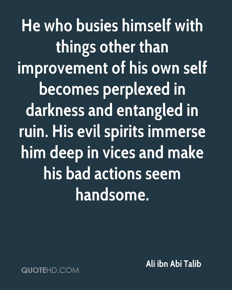 He who busies himself with things other than improvement of his own self becomes perplexed in darkness and entangled in ruin. His evil spirits immerse him deep in vices and make his bad actions seem handsome.